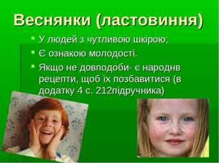 Веснянки (ластовиння) У людей з чутливою шкірою; Є ознакою молодості. Якщо не