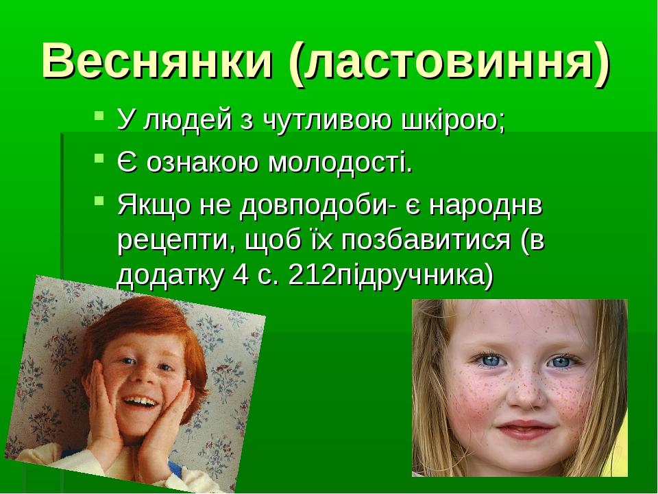 Веснянки (ластовиння) У людей з чутливою шкірою; Є ознакою молодості. Якщо не...