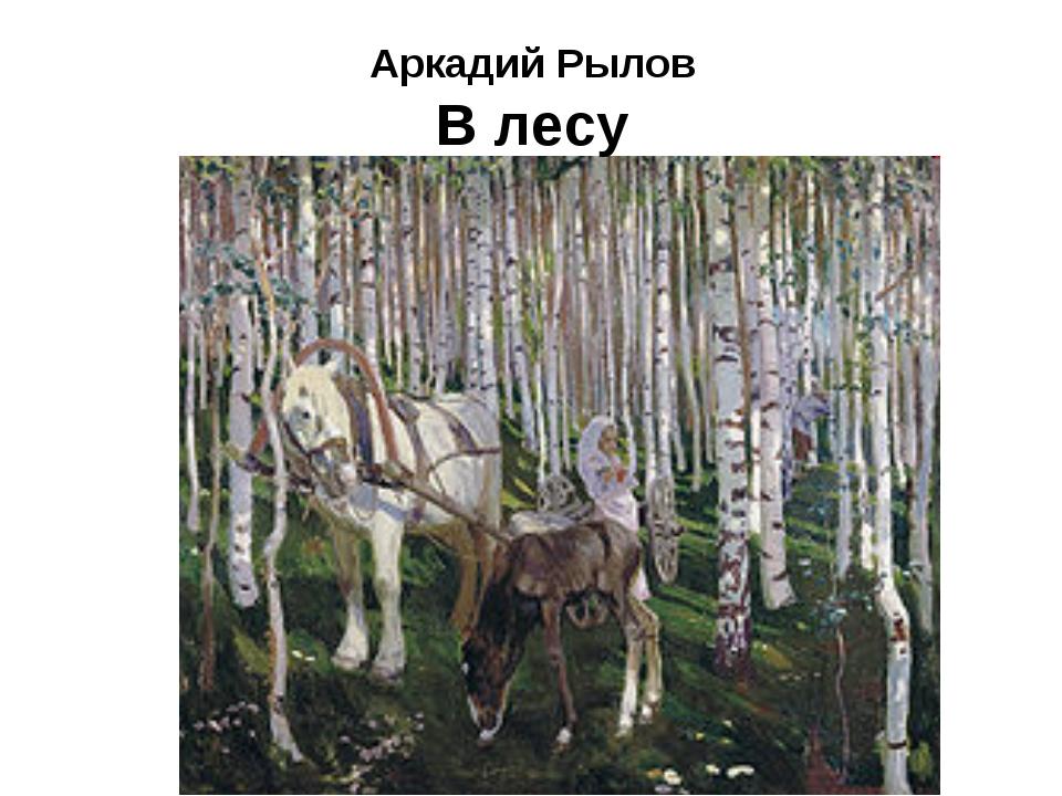 Аркадий Рылов В лесу