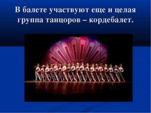 В балете участвуют еще и целая группа танцоров – кордебалет.