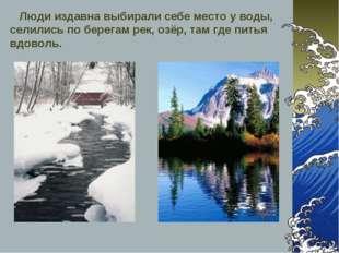 Люди издавна выбирали себе место у воды, селились по берегам рек, озёр, там