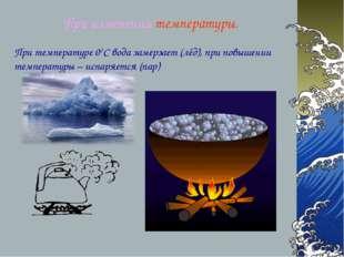 При изменении температуры. При температуре 00С вода замерзает (лёд), при повы