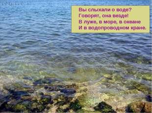 Вы слыхали о воде? Говорят, она везде! В луже, в море, в океане И в водопрово