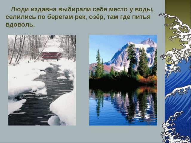 Люди издавна выбирали себе место у воды, селились по берегам рек, озёр, там...