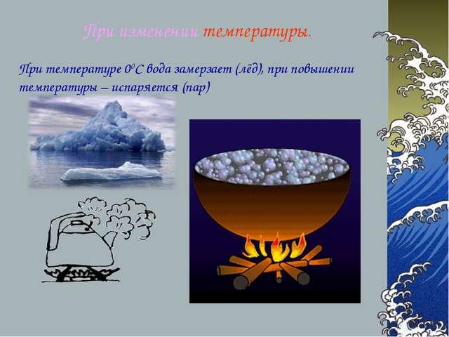 При изменении температуры. При температуре 00С вода замерзает (лёд), при повы...