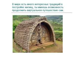 В мире есть много интересных традиций в постройке жилищ, ты имеешь возможност