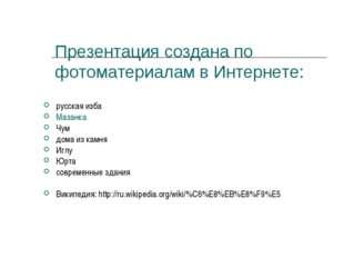 Презентация создана по фотоматериалам в Интернете: русская изба Мазанка Чум д