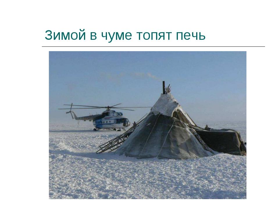 Зимой в чуме топят печь