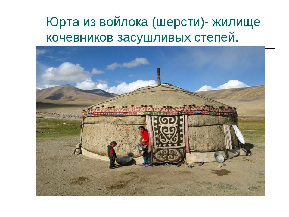 Юрта из войлока (шерсти)- жилище кочевников засушливых степей.