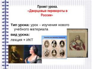 Проект урока. «Дворцовые перевороты в России» Тип урока: урок – изучения ново
