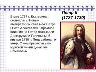 В мае 1727 г. Екатерина l скончалась. Новым императором стал внук Петра l Пет