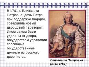 В 1741 г. Елизавета Петровна, дочь Петра, при поддержке гвардии, совершила но