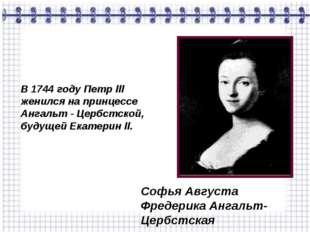 В 1744 году Петр lll женился на принцессе Ангальт - Цербстской, будущей Екате