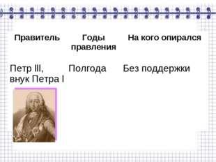 ПравительГоды правленияНа кого опирался Петр lll, внук Петра l ПолгодаБез