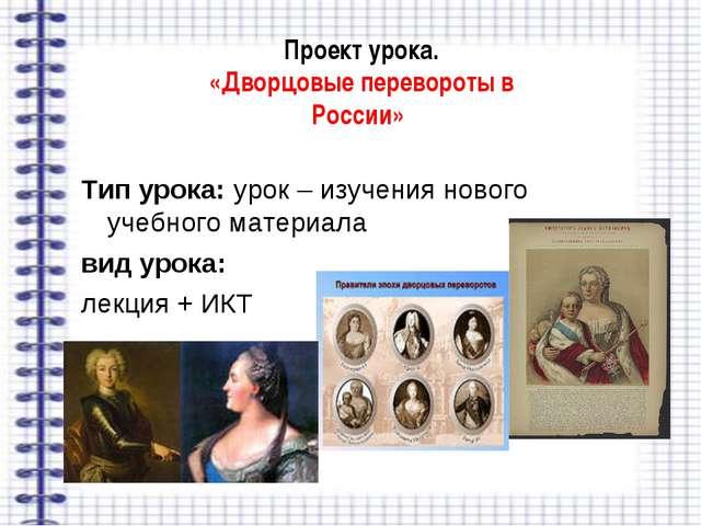 Проект урока. «Дворцовые перевороты в России» Тип урока: урок – изучения ново...