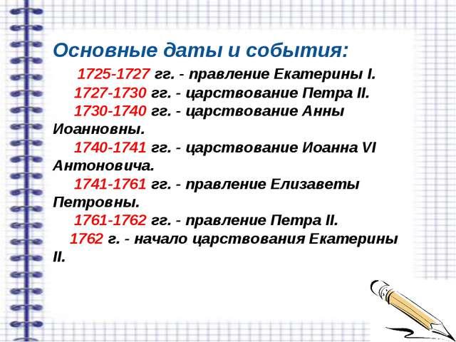 Основные даты и события: 1725-1727 гг. - правление Екатерины I. 1727-1730 гг....