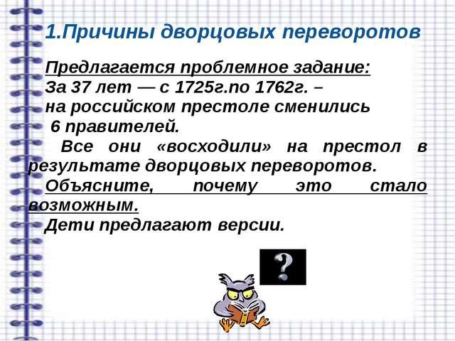 1.Причины дворцовых переворотов Предлагается проблемное задание: За 37 лет —...