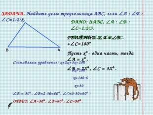 ЗАДАЧА. Найдите углы треугольника АВС, если А : В : С=1:2:3. В С А ДАНО: 