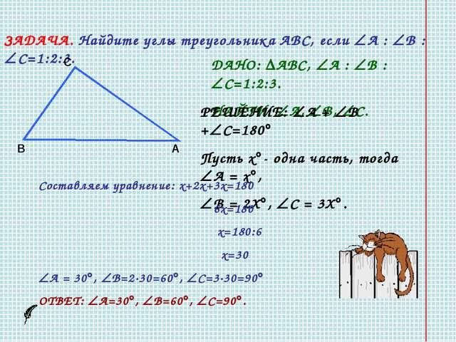 ЗАДАЧА. Найдите углы треугольника АВС, если А : В : С=1:2:3. В С А ДАНО: ...