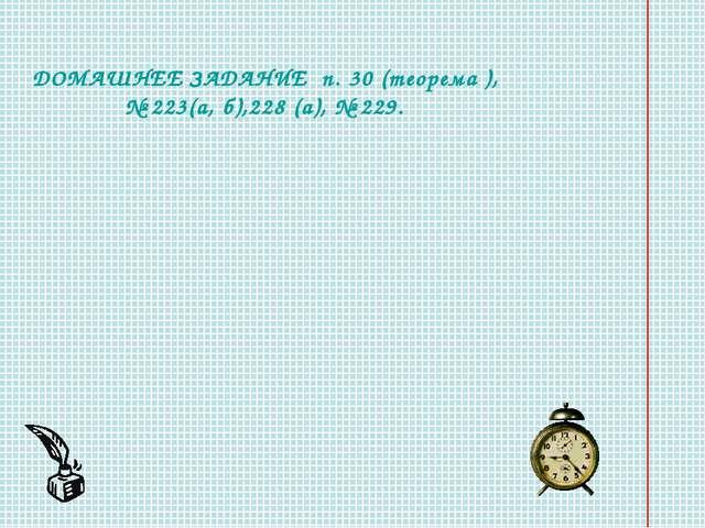 ДОМАШНЕЕ ЗАДАНИЕ п. 30 (теорема ), № 223(а, б),228 (а), № 229.
