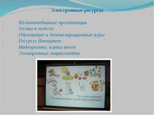 Электронные ресурсы  Мультимедийные презентации Тесты и модели Обучающие