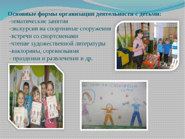 Основные формы организации деятельности с детьми: -тематические занятия -экск...