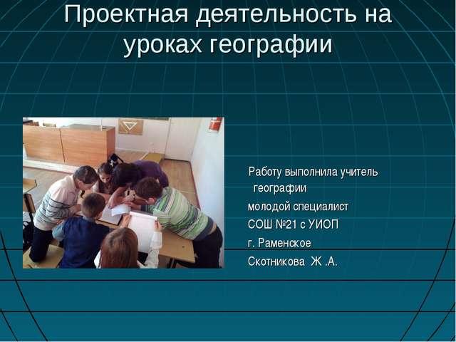 Проектная деятельность на уроках географии Работу выполнила учитель географии...