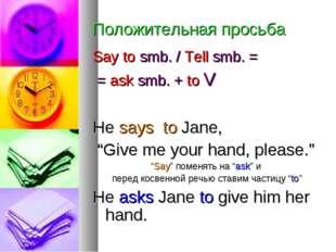 Положительная просьба Say to smb. / Tell smb. = = ask smb. + to V He says to