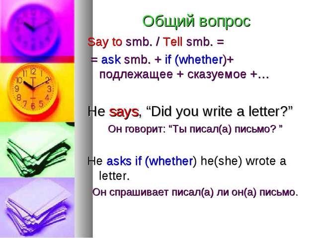 Общий вопрос Say to smb. / Tell smb. = = ask smb. + if (whether)+ подлежащее...