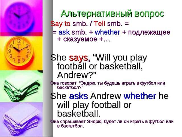 Альтернативный вопрос Say to smb. / Tell smb. = = ask smb. + whether + подлеж...
