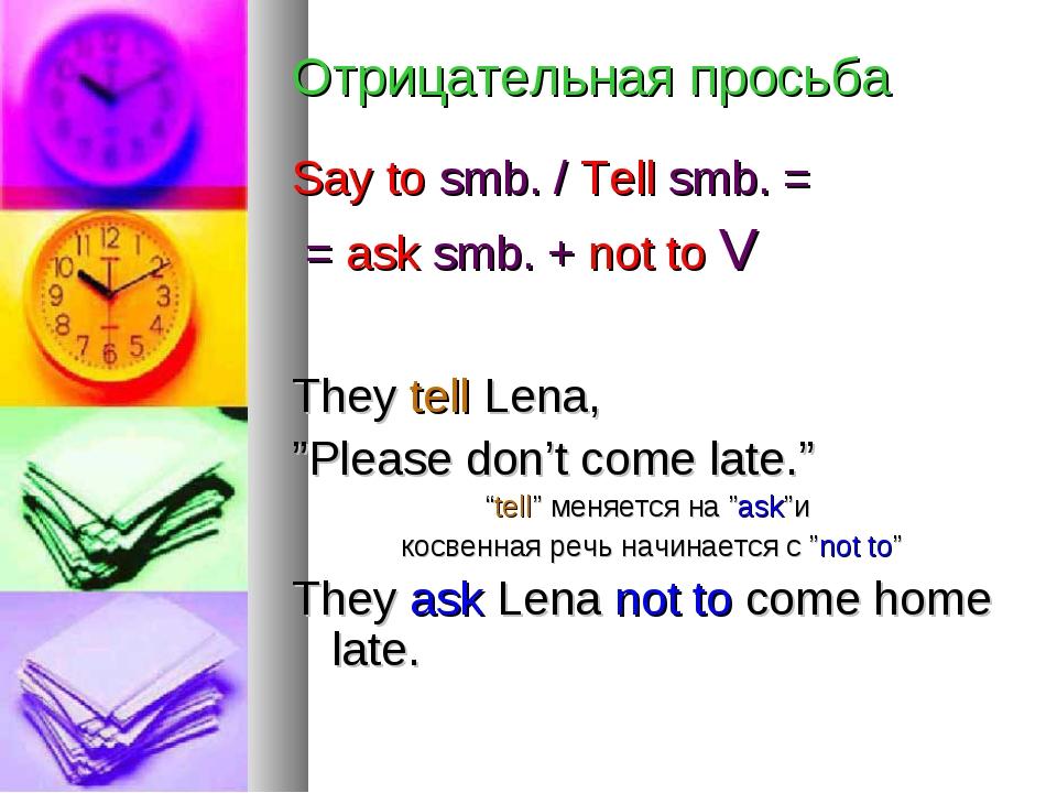 Отрицательная просьба Say to smb. / Tell smb. = = ask smb. + not to V They te...