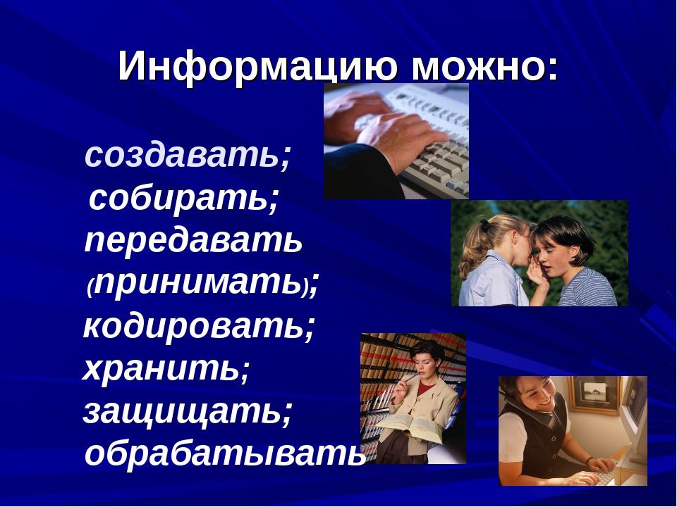 Информацию можно: собирать; кодировать; защищать;