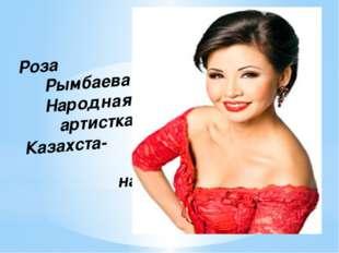 Роза Рымбаева Народная артистка Казахста- на