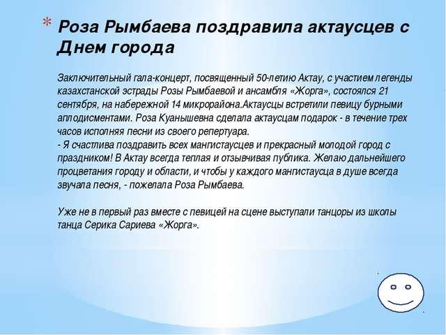 Роза Рымбаева поздравила актаусцев с Днем города Заключительный гала-концерт,...