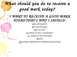 What should you do to receive a good mark today? I WANT TO RECEIVE A GOOD MA
