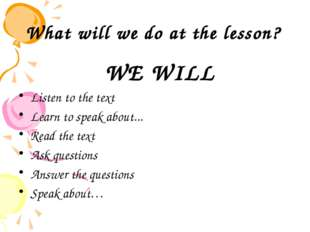 What will we do at the lesson? WE WILL Listen to the text Learn to speak abou