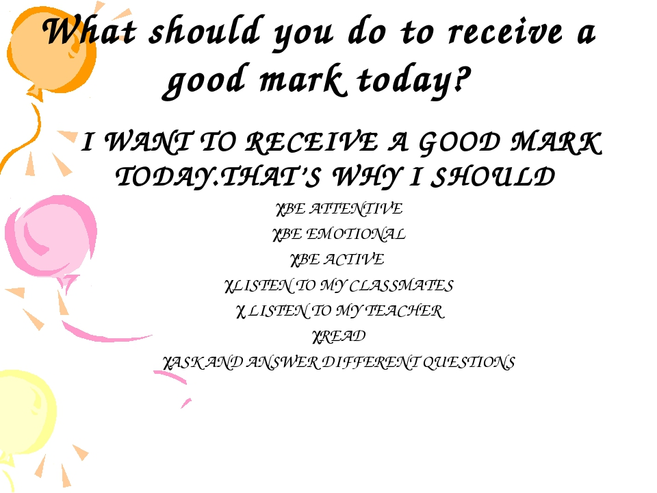 What should you do to receive a good mark today? I WANT TO RECEIVE A GOOD MA...