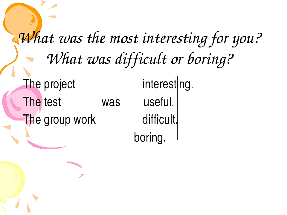 What was the most interesting for you? What was difficult or boring? The proj...
