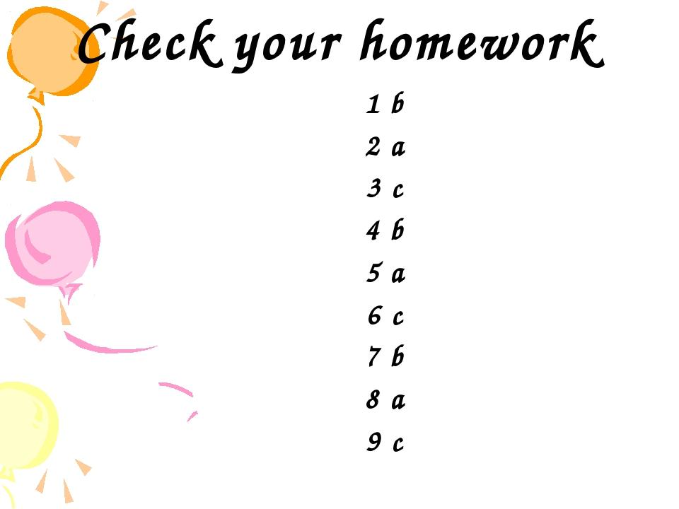 Check your homework 1 b 2 a 3 c 4 b 5 a 6 c 7 b 8 a 9 c