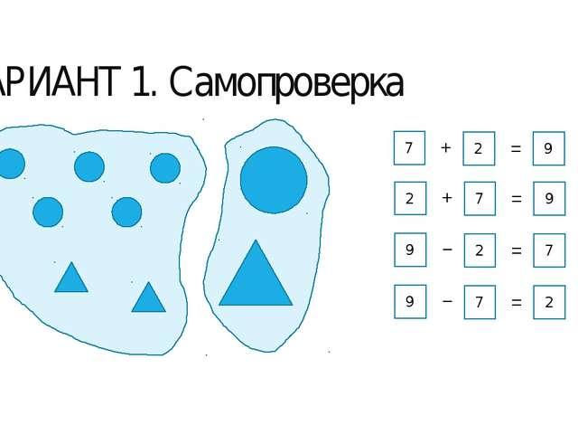 ВАРИАНТ 1. Самопроверка 7 2 9 + = 2 7 9 + = 9 2 7 − = 9 7 2 − =