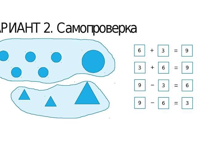 ВАРИАНТ 2. Самопроверка 6 3 9 + = 3 6 9 + = 9 3 6 − = 9 6 3 − =