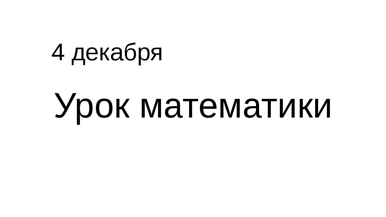 4 декабря Урок математики