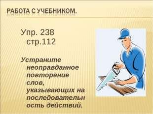 Упр. 238 стр.112 Устраните неоправданное повторение слов, указывающих на посл
