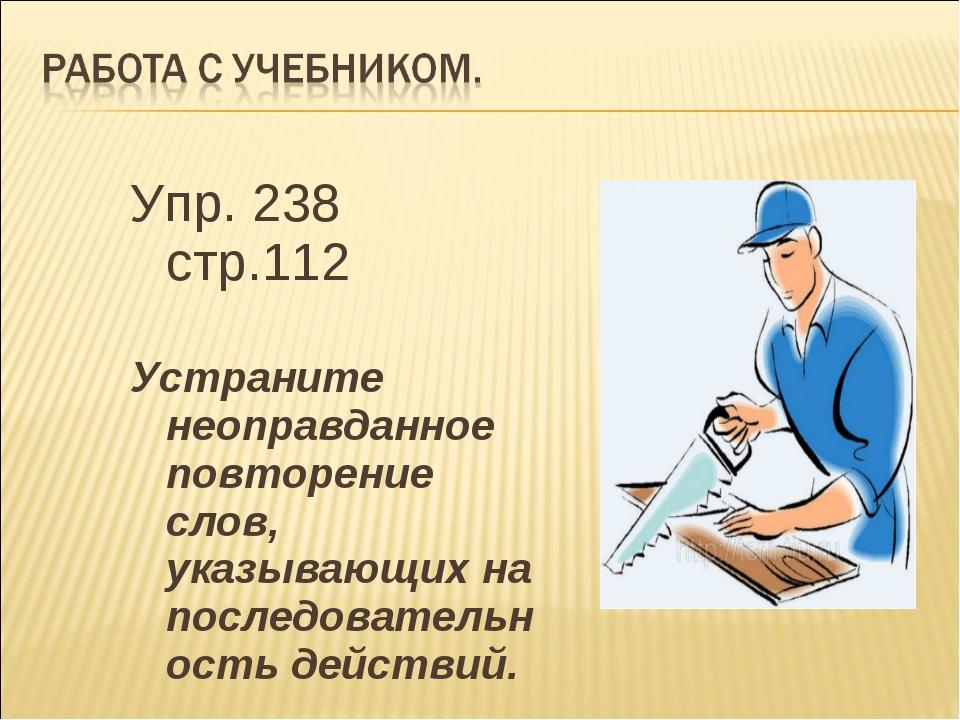 Упр. 238 стр.112 Устраните неоправданное повторение слов, указывающих на посл...