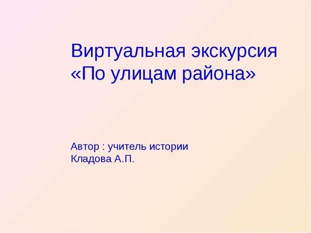 Виртуальная экскурсия «По улицам района» Автор : учитель истории Кладова А.П.