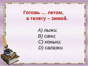 Готовь … летом, а телегу – зимой. A) лыжи; B) сани; C) коньки; D) салазки.