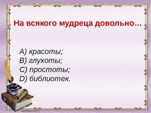 На всякого мудреца довольно… A) красоты; B) глухоты; C) простоты; D) библиот