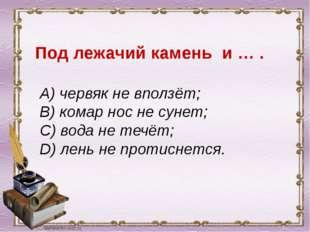 Под лежачий камень и … . A) червяк не вползёт; B) комар нос не сунет; C) вод