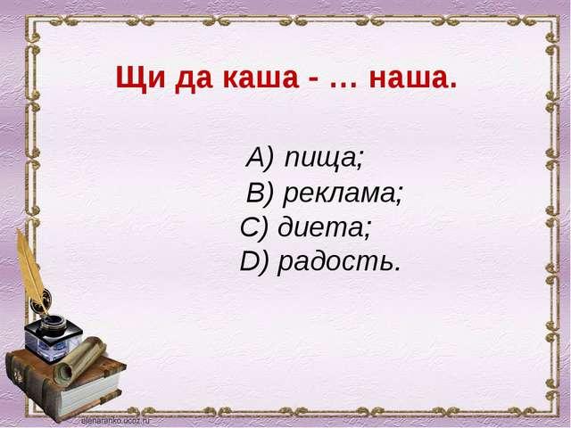 Щи да каша - … наша. А) пища; В) реклама; С) диета; D) радость.