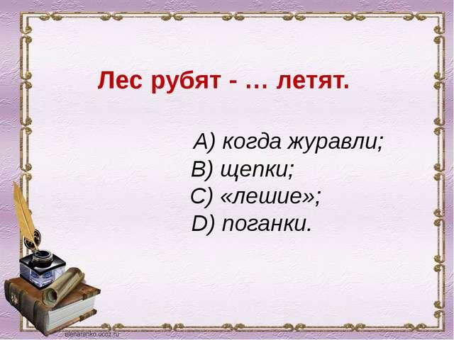 Лес рубят - … летят. A) когда журавли; B) щепки; C) «лешие»; D) поганки.